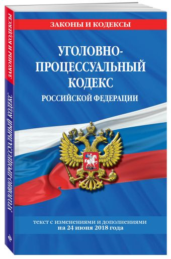 Уголовно-процессуальный кодекс Российской Федерации: текст с посл. изм. и доп. на 24 июня 2018 г.