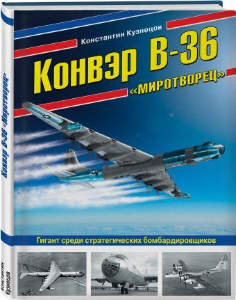 Конвэр В-36 «Миротворец». Гигант среди стратегических бомбардировщиков Константин Кузнецов