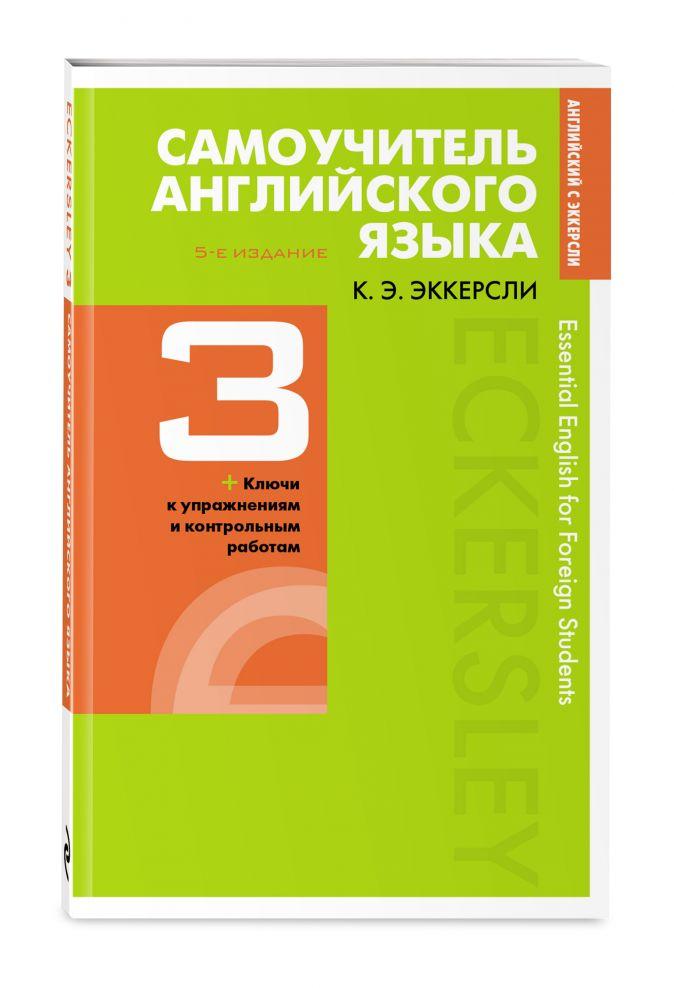 Самоучитель английского языка с ключами и контрольными работами. Книга 3 Эккерсли Карл Эварт