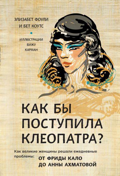 Как бы поступила Клеопатра? Как великие женщины решали ежедневные проблемы: от Фриды Кало до Анны Ахматовой - фото 1