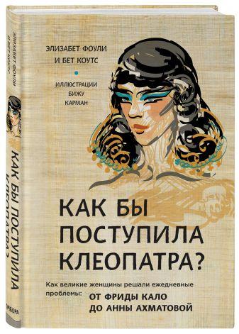 Фоли Э., Коутс Б. - Как бы поступила Клеопатра? Как великие женщины решали ежедневные проблемы: от Фриды Кало до Анны Ахматовой обложка книги