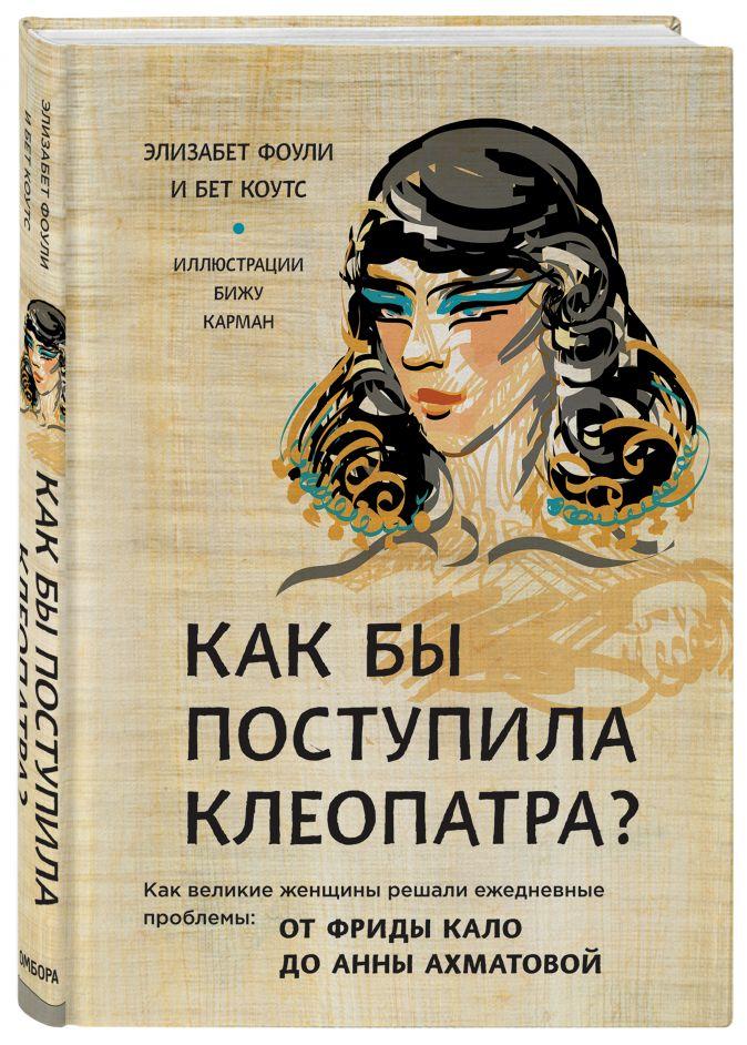 Как бы поступила Клеопатра? Как великие женщины решали ежедневные проблемы: от Фриды Кало до Анны Ахматовой Фоли Э., Коутс Б.