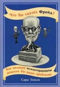 Томли С. - Что бы сказал Фрейд? Как великие психотерапевты решили бы ваши проблемы (обложка) обложка книги