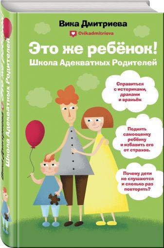 Вика Дмитриева - Это же ребёнок! Школа адекватных родителей обложка книги