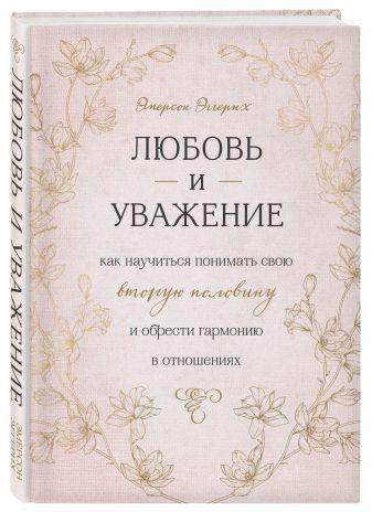 Эмерсон Эггерих - Любовь и уважение. Как научиться понимать свою вторую половину и обрести гармонию в отношениях обложка книги