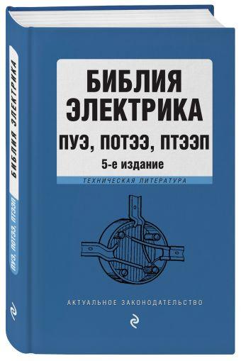 Библия электрика: ПУЭ, ПОТЭЭ, ПТЭЭП. 5-е издание