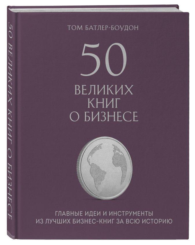 Том Батлер-Боудон - 50 великих книг о бизнесе. Главные идеи и инструменты из лучших бизнес-книг за всю историю обложка книги