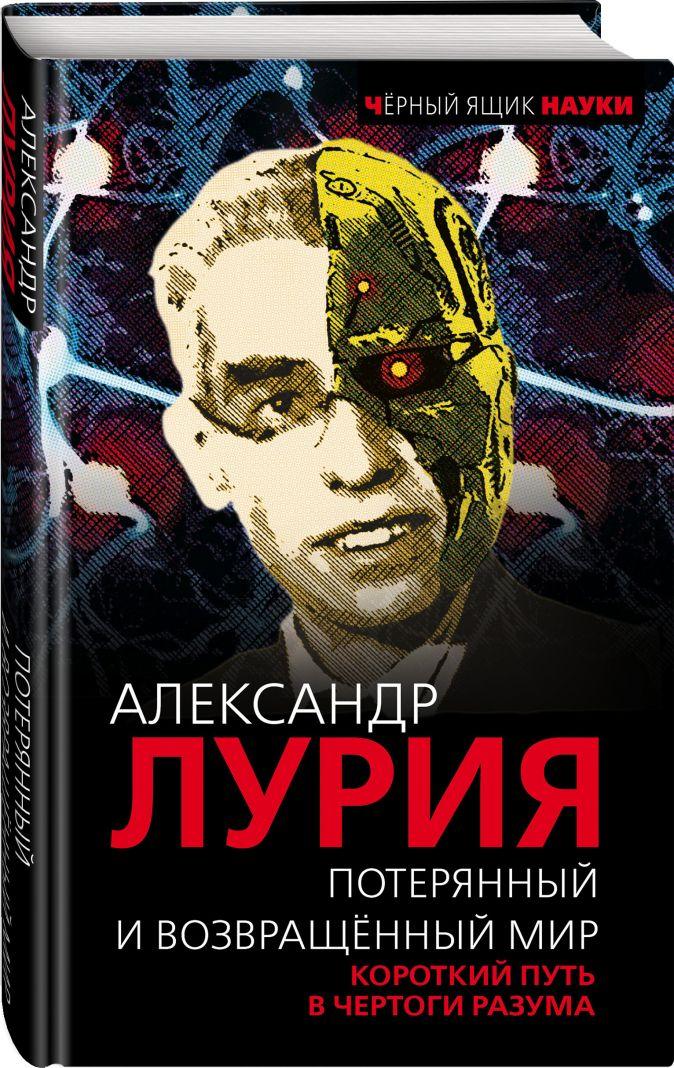 Александр Лурия - Потерянный и возвращенный мир. Короткий путь в чертоги разума обложка книги