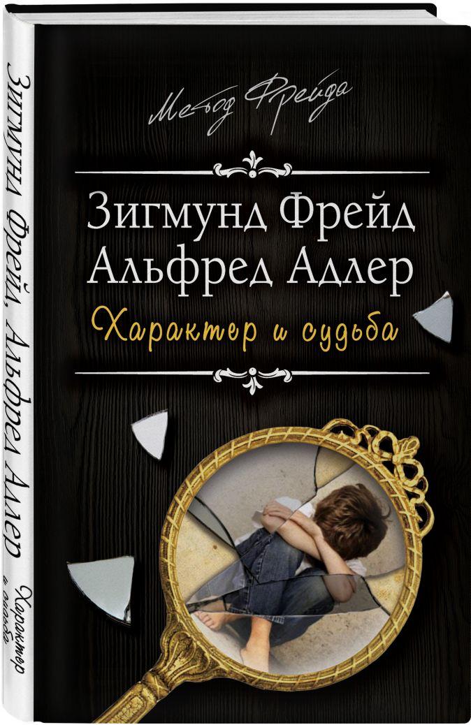 Зигмунд Фрейд, Альфред Адлер - Характер и судьба. Можно ли разорвать цепь? обложка книги