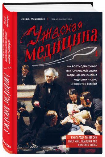Ужасная медицина. Как всего один хирург викторианской эпохи кардинально изменил медицину и спас множество жизней Линдси Фицхаррис
