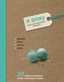 Я вяжу. Книга для креативных проектов. Дизайны. Схемы. Эскизы. Узоры (крафт)