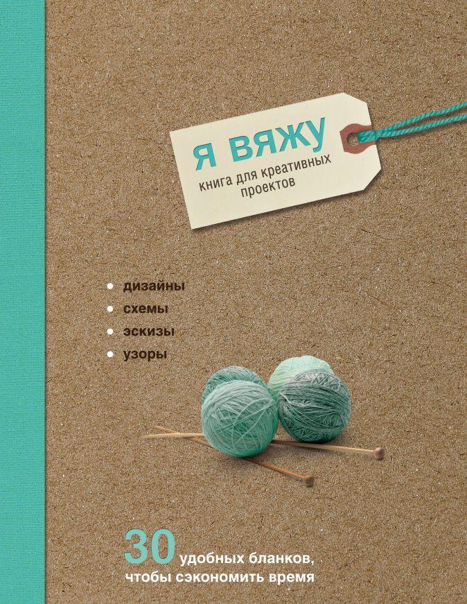 Надин Кёртис - Я вяжу. Книга для креативных проектов. Дизайны. Схемы. Эскизы. Узоры (крафт) обложка книги