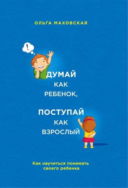 Думай как ребенок, поступай как взрослый. Как научиться понимать своего ребенка - фото 1