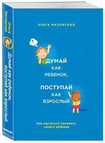 Думай как ребенок, поступай как взрослый. Как научиться понимать своего ребенка Маховская О.И.