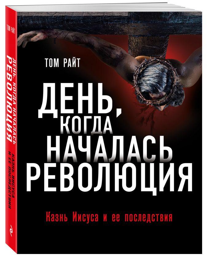 Том Райт - День, когда началась Революция. Казнь Иисуса и ее последствия обложка книги
