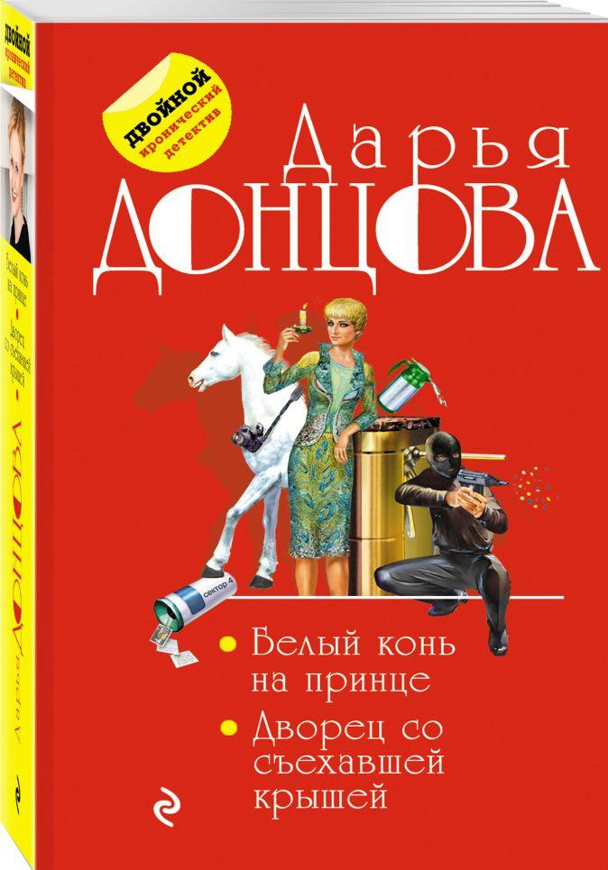 Дарья Донцова - Белый конь на принце. Дворец со съехавшей крышей обложка книги