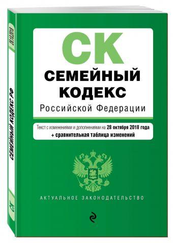 Семейный кодекс Российской Федерации. Текст с изм. и доп. на 28 октября 2018 г. (+ сравнительная таблица изменений)