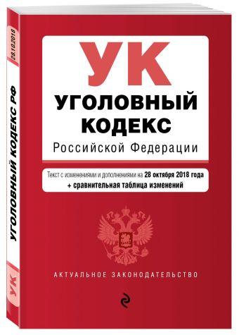 Уголовный кодекс Российской Федерации. Текст с изм. и доп. на 28 октября 2018 г. (+ сравнительная таблица изменений)
