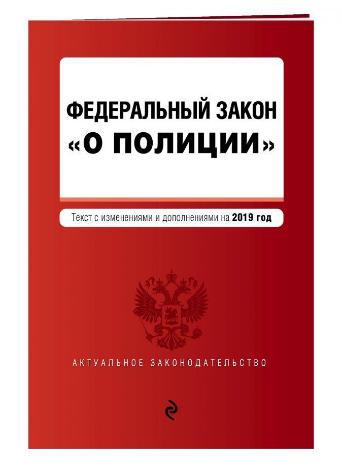 """Федеральный закон """"О полиции"""". Текст с самыми посл. изм. и доп. на 2019 г."""