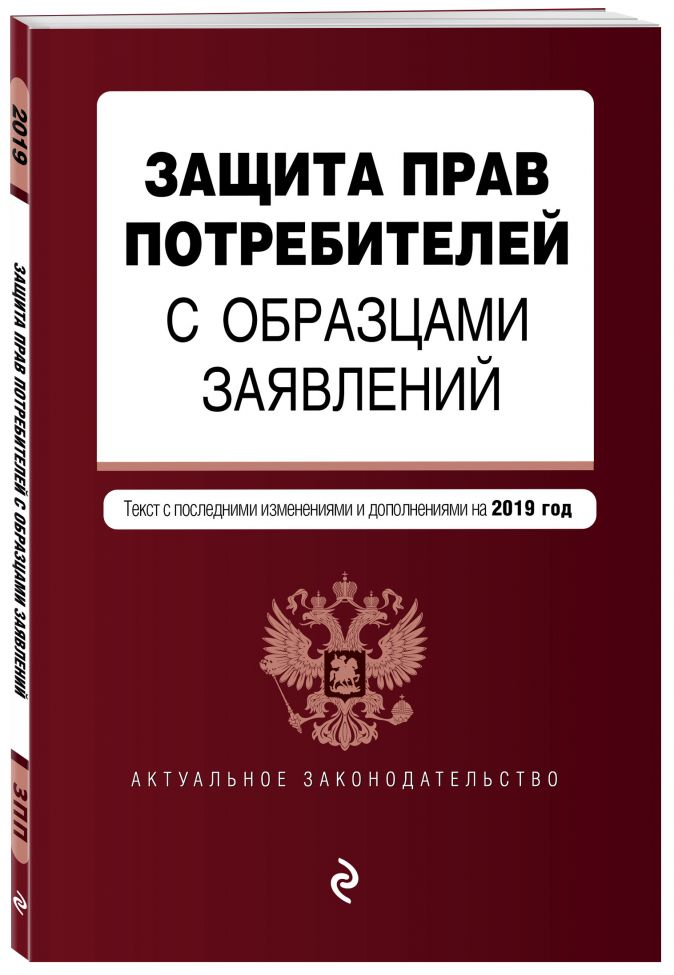 Защита прав потребителей с образцами заявлений. Текст с самыми посл. изм. и доп. на 2019 г.