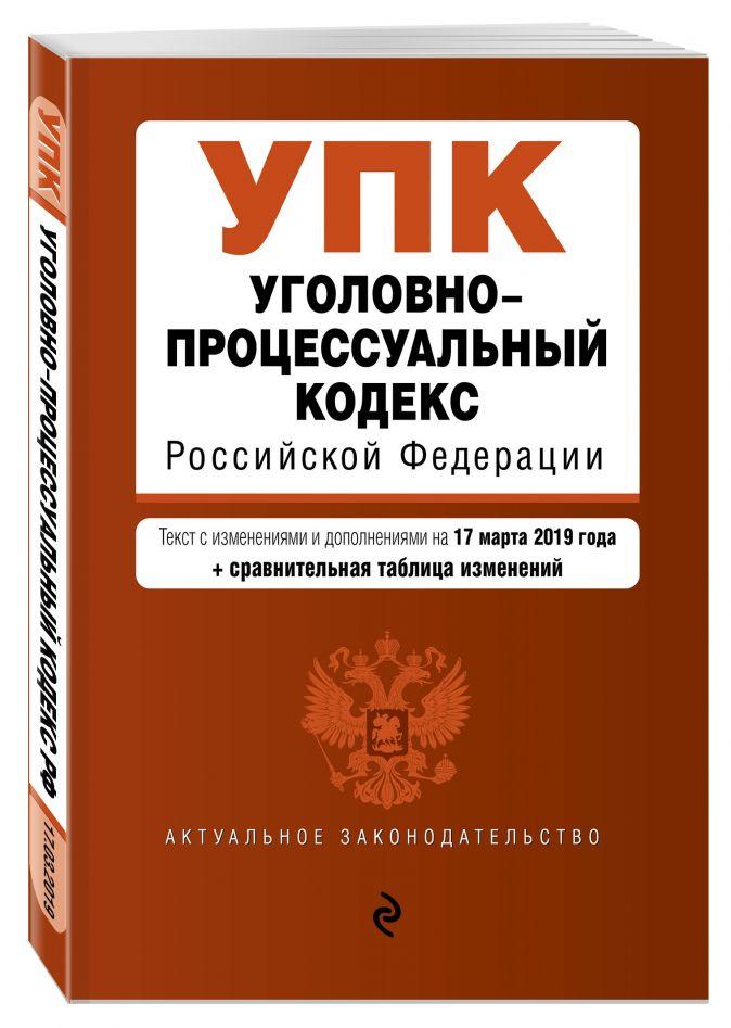 Уголовно-процессуальный кодекс Российской Федерации. Текст с посл. изм. и доп. на 17 марта 2019 г. (+ сравнительная таблица изменений)