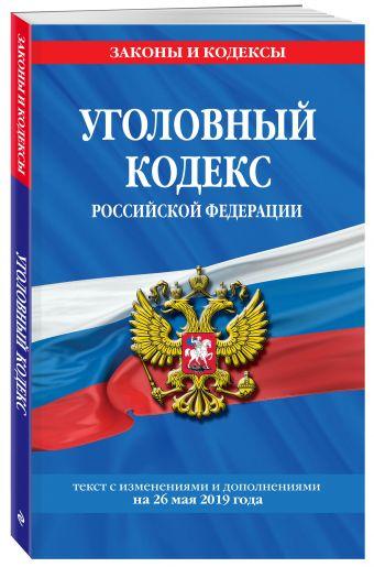 Уголовный кодекс Российской Федерации: текст с изм. и доп. на на 26 мая 2019 г.