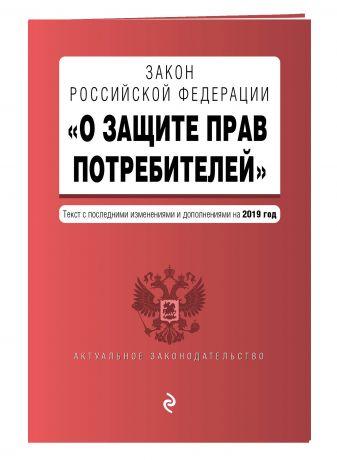 "Закон РФ ""О защите прав потребителей"". Текст с посл. изм. и доп. на 2019 г."