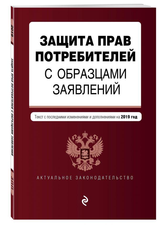 Защита прав потребителей с образцами заявлений. Текст с посл. изм. и доп. на 2019 г.