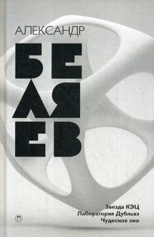 Беляев А.Р. - Собрание сочинений. В 8 т. Т. 6: Звезда КЭЦ; Лаборатория дубльвэ; Чудесное око. Беляев А.Р. обложка книги