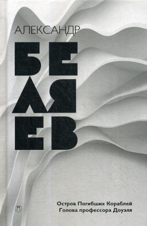 Беляев А.Р. - Собрание сочинений. В 8 т. Т. 1: Остров погибших кораблей; Голова профессора Доуэля. Беляев А.Р. обложка книги