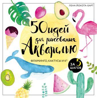 50 идей для рисования акварелью. Фламинго, кактусы и Ко за 5 шагов Лена Йокота-Барт
