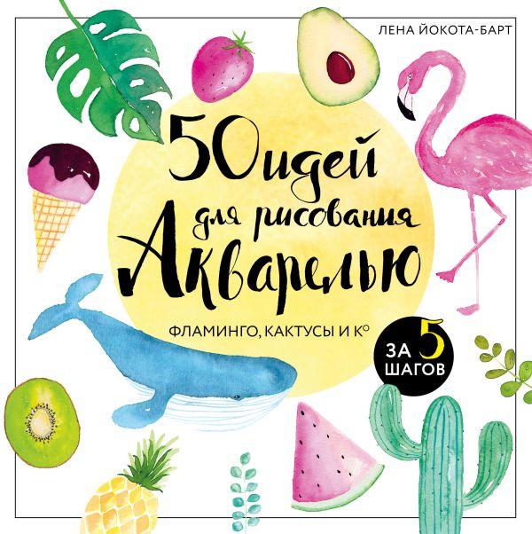 50 идей для рисования акварелью. Фламинго, кактусы и Ко за 5 шагов ( Йокота-Барт Лена  )