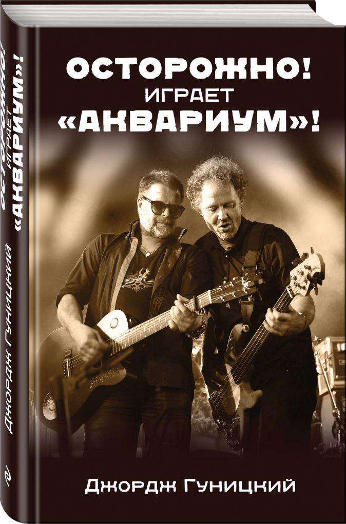 """Джордж Гуницкий - «Осторожно! Играет """"Аквариум""""!» обложка книги"""
