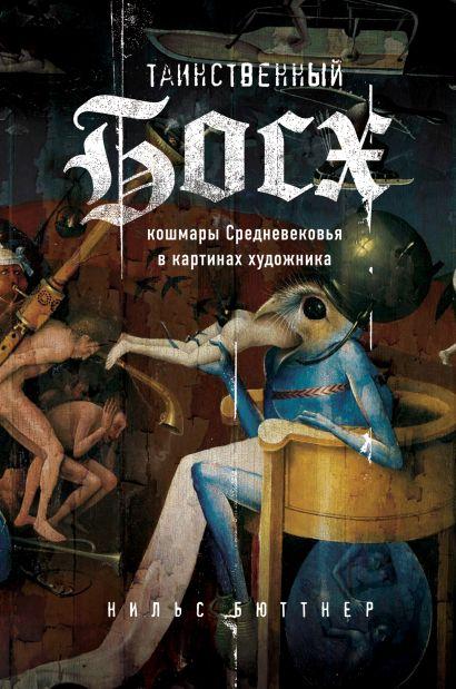 Таинственный Босх. Кошмары средневековья в картинах художника - фото 1