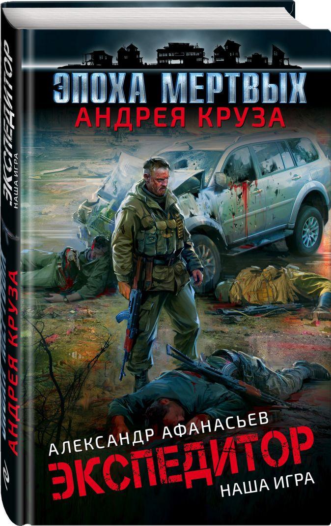 Александр Афанасьев - Эпоха Мертвых. Экспедитор. Наша игра обложка книги