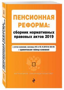 Пенсионная реформа. Сборник нормативных правовых актов 2019 (+ сравнительная таблица изменений)
