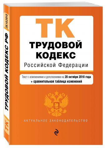 Трудовой кодекс Российской Федерации. Текст с изм. и доп. на 28 октября 2018 г. (+ сравнительная таблица изменений)
