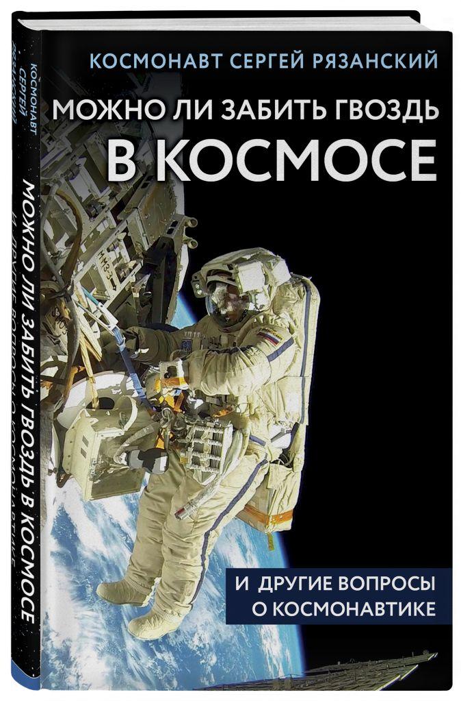 Можно ли забить гвоздь в космосе и другие вопросы о космонавтике Сергей Рязанский