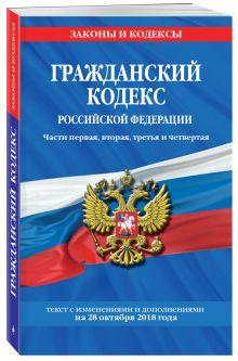 Гражданский кодекс Российской Федерации. Части первая, вторая, третья и четвертая: текст с изменениями и дополнениями на 28 октября 2018 года