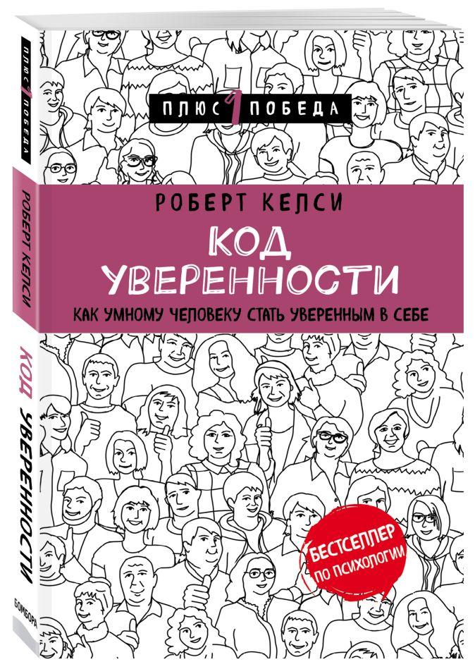 Роберт Келси - Код уверенности. Как умному человеку стать уверенным в себе обложка книги