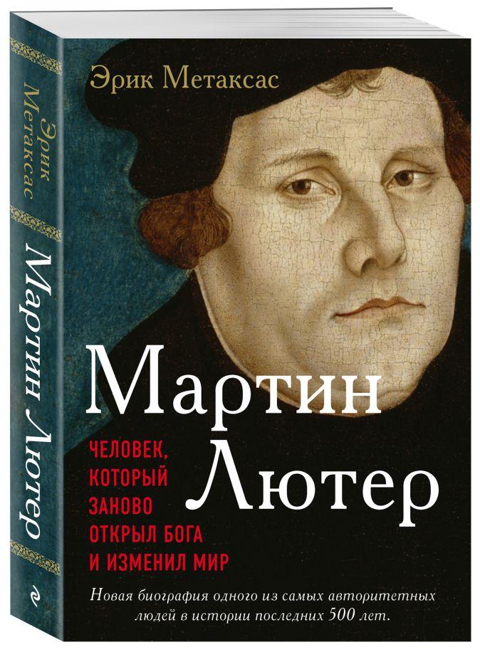 Метаксас Эрик - Мартин Лютер. Человек, который заново открыл Бога и изменил мир обложка книги