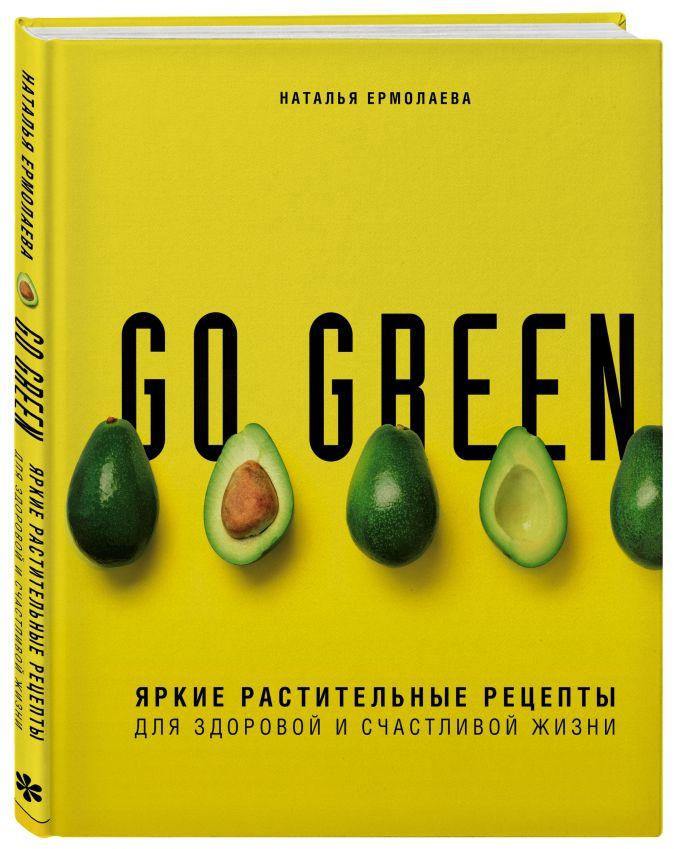 Go green. Яркие растительные рецепты для здоровой и счастливой жизни Наталья Ермолаева