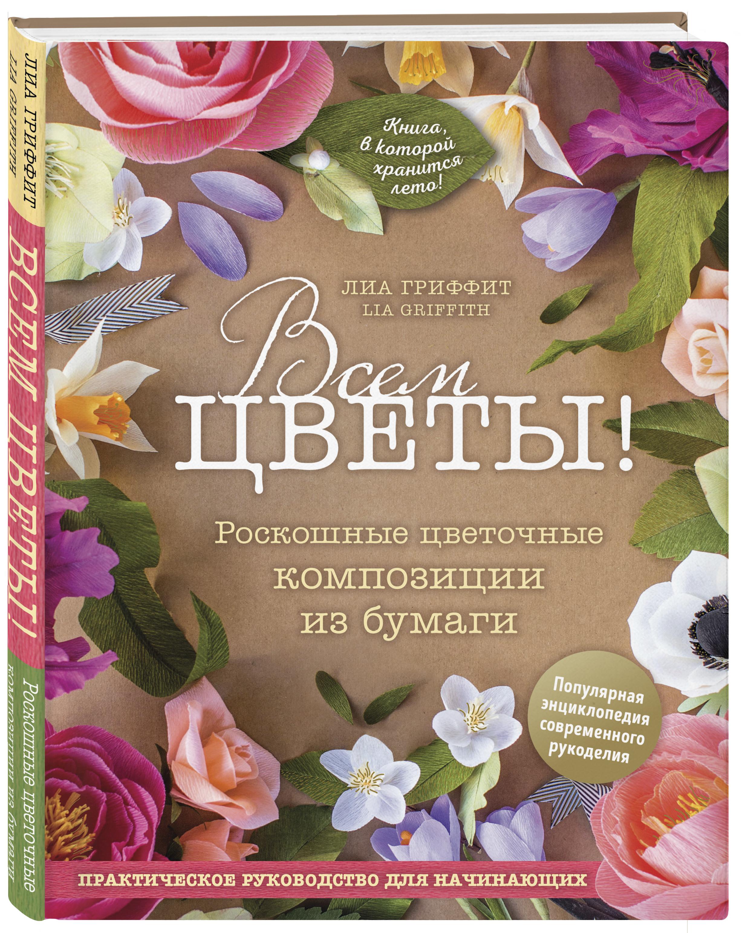 Гриффит Лиа Всем цветы! Роскошные цветочные композиции из бумаги. Практическое руководство для начинающих