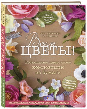 Лиа Гриффит - Всем цветы! Роскошные цветочные композиции из бумаги. Практическое руководство для начинающих обложка книги