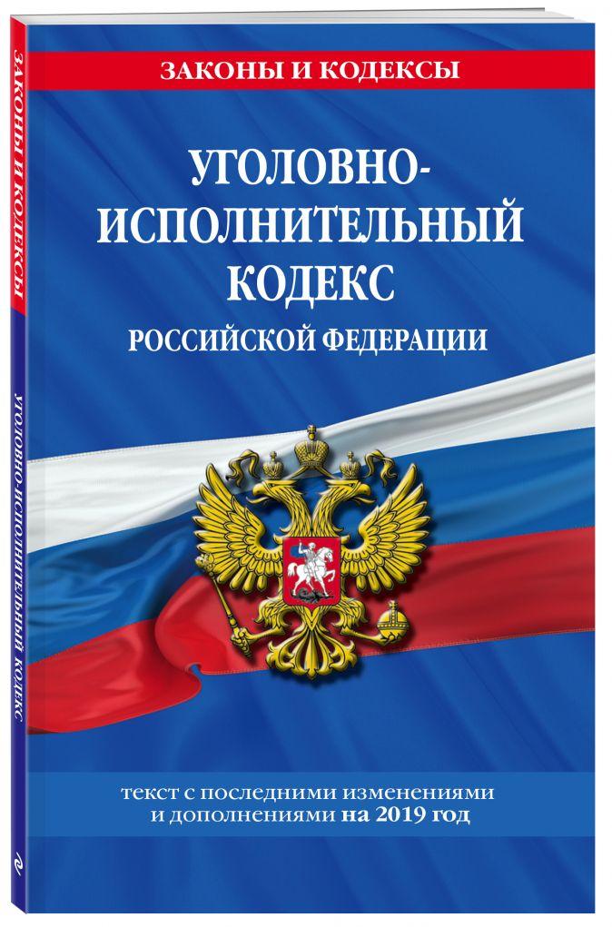 Уголовно-исполнительный кодекс Российской Федерации: текст с посл. изм. и доп. на 2019 год