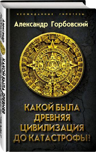 Александр Горбовский - Какой была древняя Цивилизация до Катастрофы? обложка книги