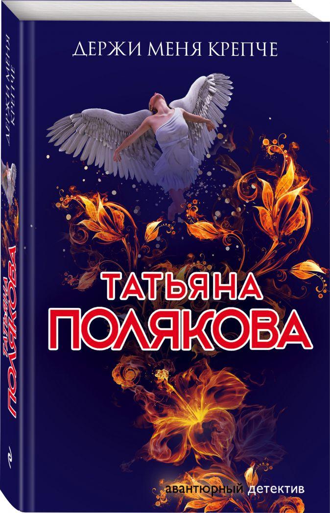 Держи меня крепче Татьяна Полякова