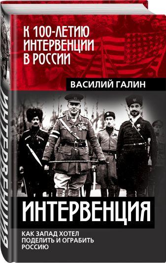 Василий Галин - Интервенция. Как Запад хотел поделить и ограбить Россию обложка книги