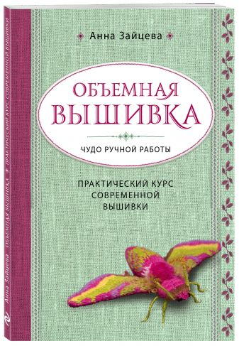 Анна Зайцева - Объемная вышивка. Чудо ручной работы. Практический курс современной вышивки обложка книги