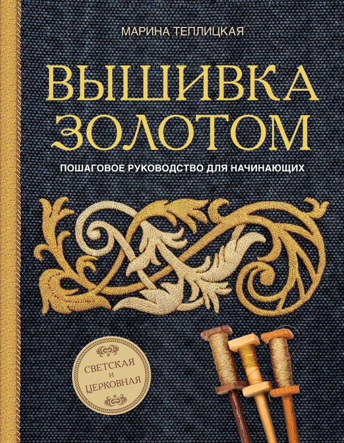 Марина Теплицкая - Вышивка золотом. Светская и церковная. Пошаговое руководство для начинающих обложка книги